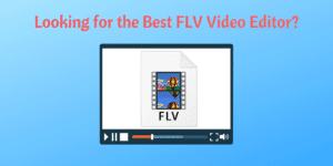 Looking for the Best FLV Video Editor