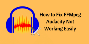 How to Fix FFMpeg Audacity Not Working Easily